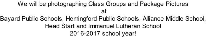 We will be photographing Class Groups and Package Pictures  at  Bayard Public Schools, Hemingford Public Schools, Alliance Middle School, Head Start and Immanuel Lutheran School  2016-2017 school year!